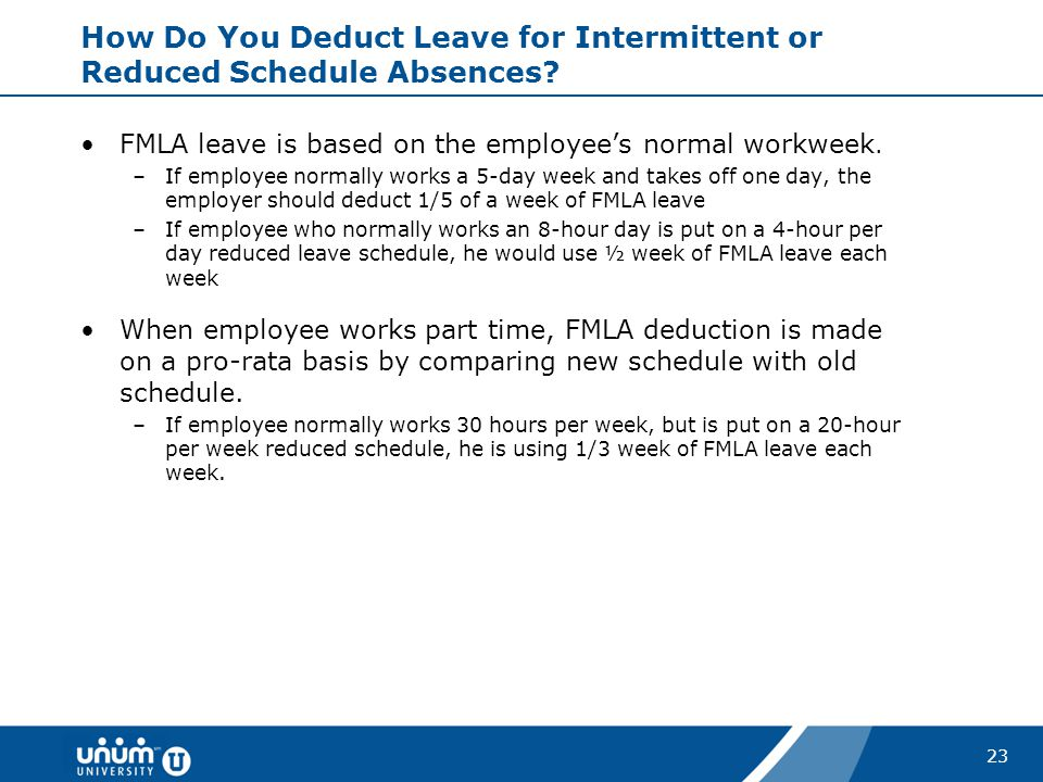 23 How Do You Deduct Leave for Intermittent or Reduced Schedule Absences? FMLA leave is based on the employee's normal workweek. –If employee normally
