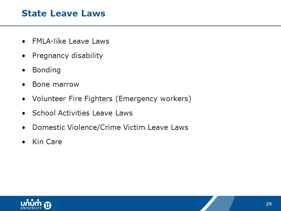 29 State Leave Laws FMLA-like Leave Laws Pregnancy disability Bonding Bone marrow Volunteer Fire Fighters (Emergency workers) School Activities Leave
