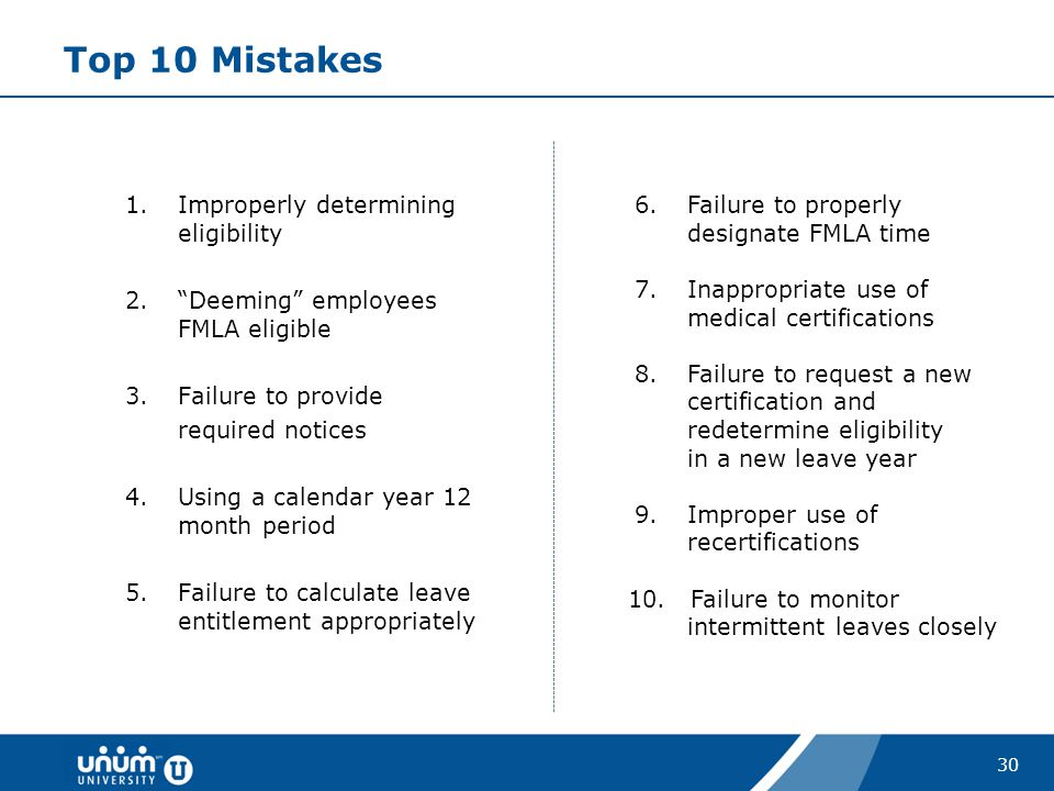 "30 Top 10 Mistakes 1.Improperly determining eligibility 2.""Deeming"" employees FMLA eligible 3.Failure to provide required notices 4.Using a calendar y"