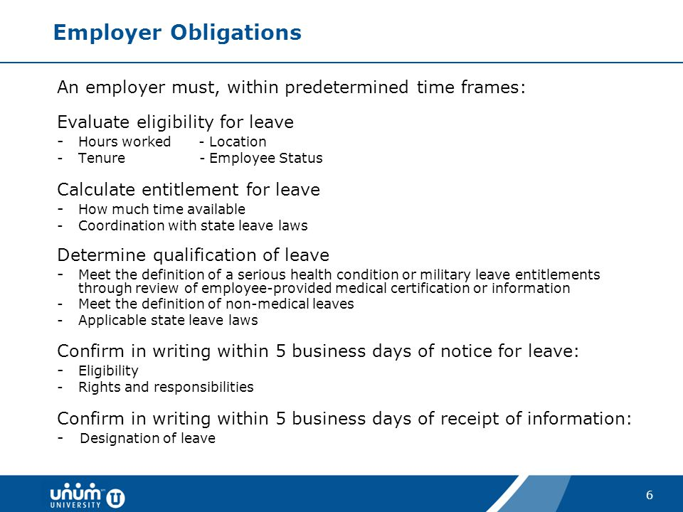 6 Employer Obligations An employer must, within predetermined time frames: Evaluate eligibility for leave - Hours worked - Location -Tenure - Employee