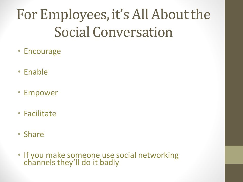 For Employees, it's All About the Social Conversation Encourage Enable Empower Facilitate Share If you make someone use social networking channels the