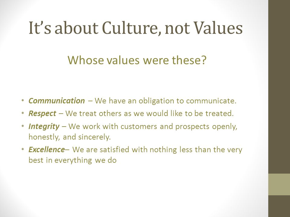It's about Culture, not Values Whose values were these? Communication – We have an obligation to communicate. Respect – We treat others as we would li