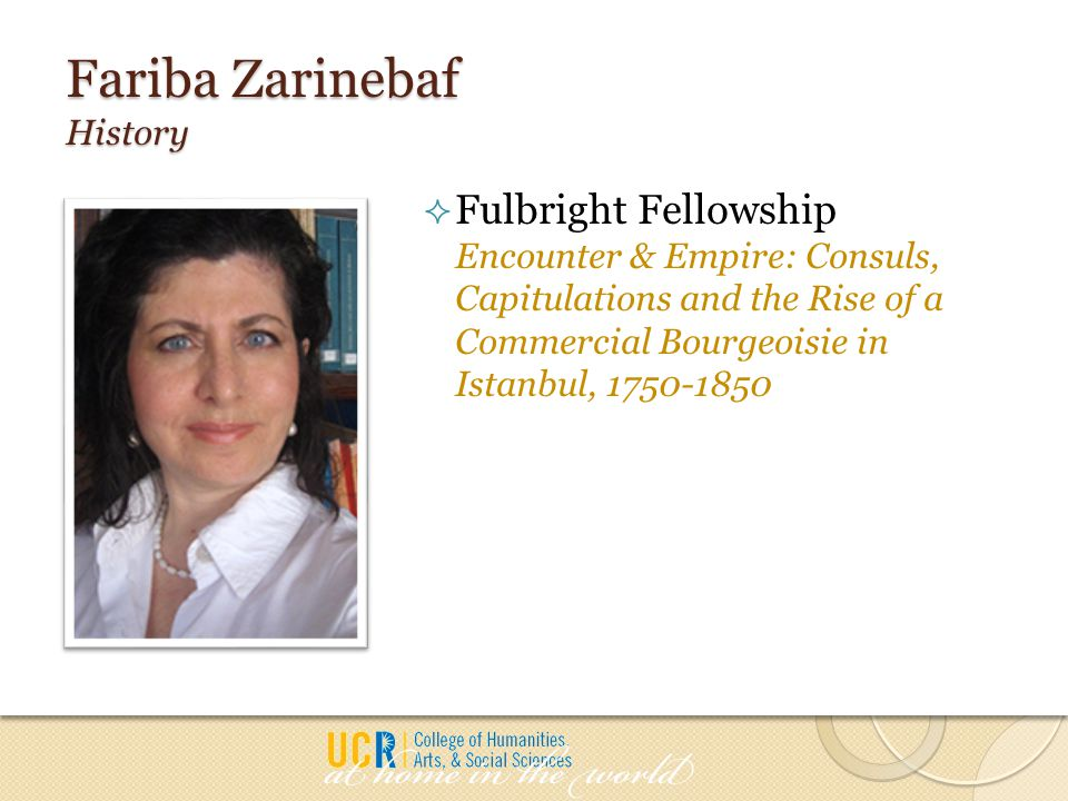 Fariba Zarinebaf History  Fulbright Fellowship Encounter & Empire: Consuls, Capitulations and the Rise of a Commercial Bourgeoisie in Istanbul, 1750-