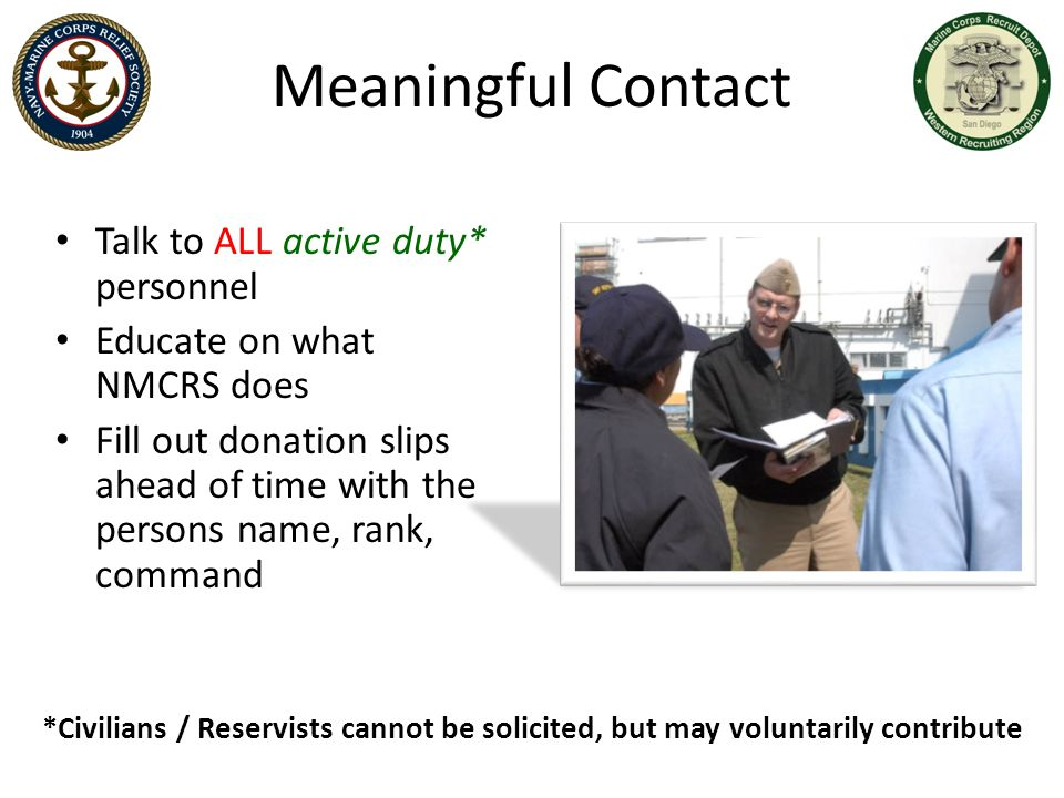 Meaningful Contact *Civilians / Reservists cannot be solicited, but may voluntarily contribute Talk to ALL active duty* personnel Educate on what NMCR