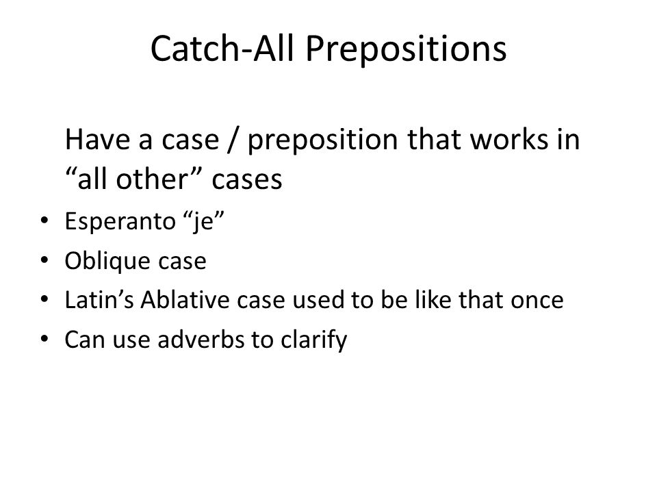 "Catch-All Prepositions Have a case / preposition that works in ""all other"" cases Esperanto ""je"" Oblique case Latin's Ablative case used to be like tha"