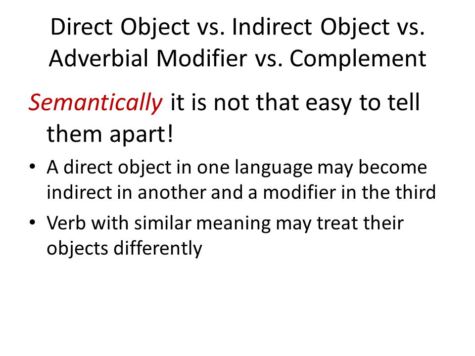 Direct Object vs. Indirect Object vs. Adverbial Modifier vs. Complement Semantically it is not that easy to tell them apart! A direct object in one la