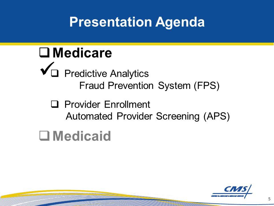 Presentation Agenda  Medicare  Predictive Analytics Fraud Prevention System (FPS)  Provider Enrollment Automated Provider Screening (APS)  Medicaid 5