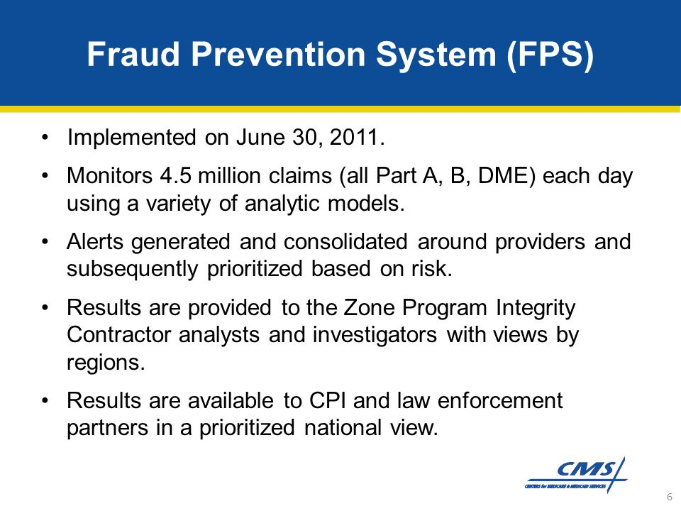 Fraud Prevention System (FPS) Implemented on June 30, 2011. Monitors 4.5 million claims (all Part A, B, DME) each day using a variety of analytic mode