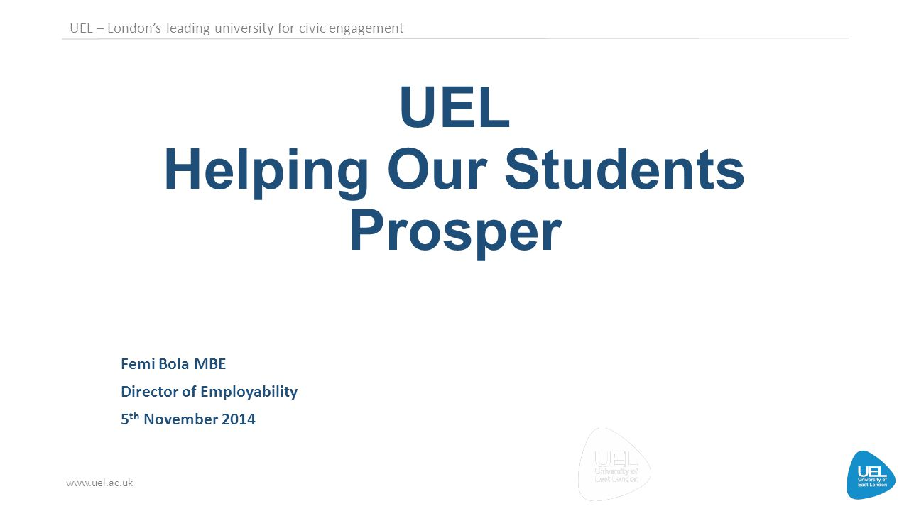 UEL – London's leading university for civic engagement www.uel.ac.uk UEL Helping Our Students Prosper Femi Bola MBE Director of Employability 5 th November 2014