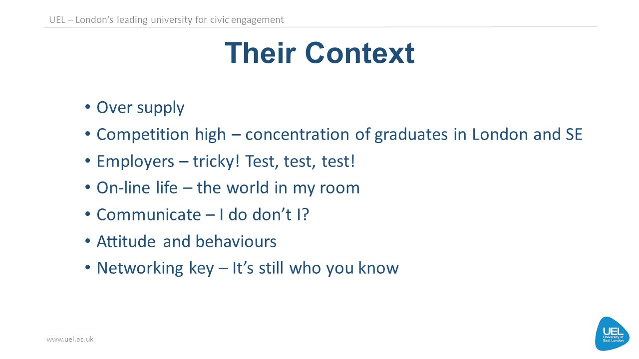 UEL – London's leading university for civic engagement www.uel.ac.uk Their Context Over supply Competition high – concentration of graduates in London and SE Employers – tricky.