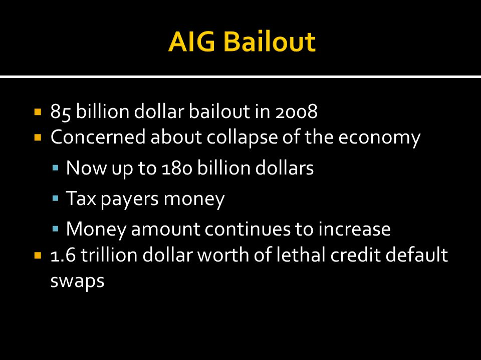  85 billion dollar bailout in 2008  Concerned about collapse of the economy  Now up to 180 billion dollars  Tax payers money  Money amount contin