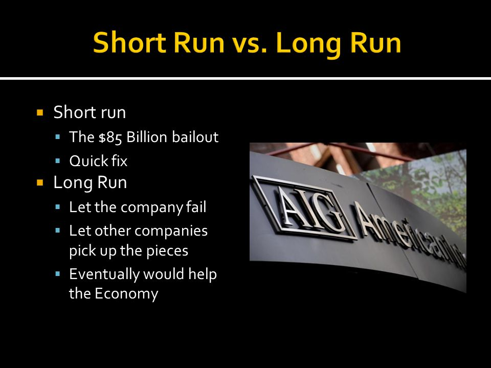  Short run  The $85 Billion bailout  Quick fix  Long Run  Let the company fail  Let other companies pick up the pieces  Eventually would help t