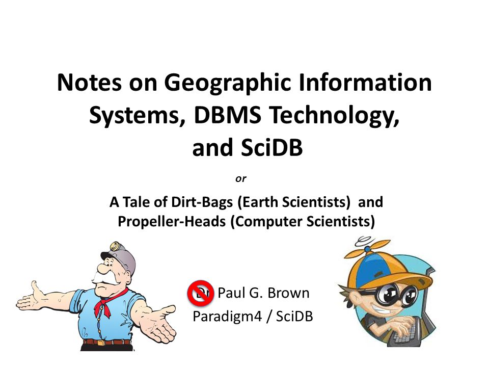 Notes on Geographic Information Systems, DBMS Technology, and SciDB Dr. Paul G. Brown Paradigm4 / SciDB A Tale of Dirt-Bags (Earth Scientists) and Pro