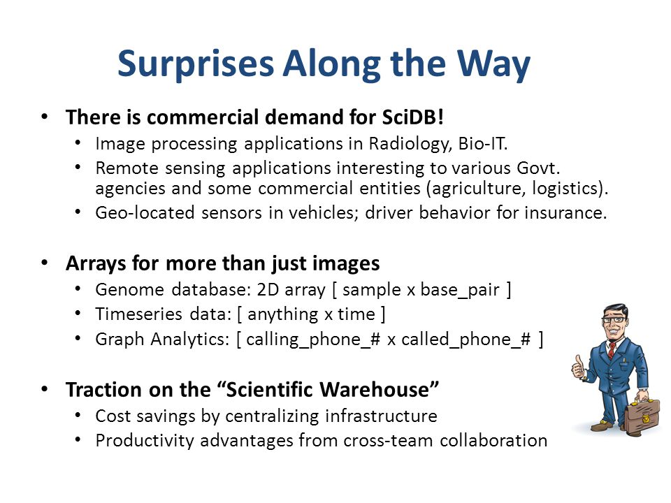 Surprises Along the Way There is commercial demand for SciDB! Image processing applications in Radiology, Bio-IT. Remote sensing applications interest