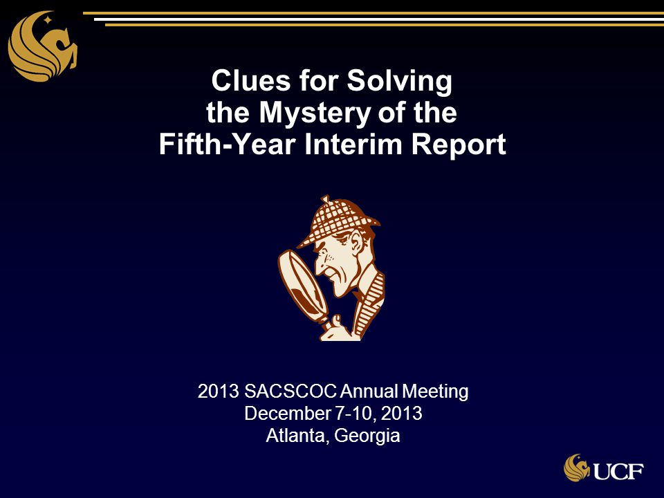 Clues for Solving the Mystery of the Fifth-Year Interim Report Clues for Solving the Mystery of the Fifth-Year Interim Report 2013 SACSCOC Annual Meet