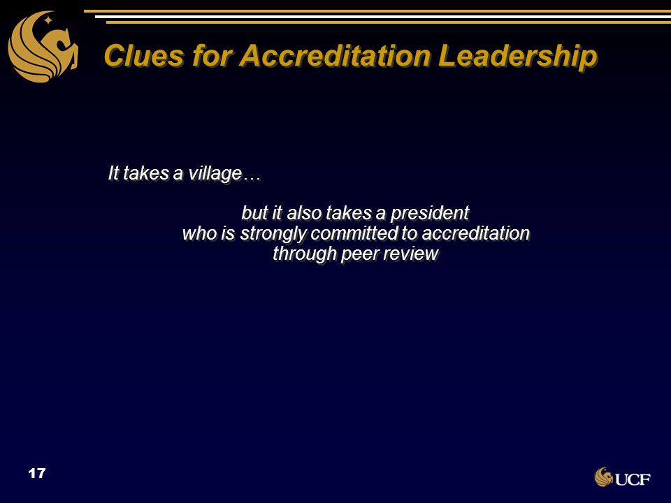 Clues for Accreditation Leadership It takes a village… but it also takes a president who is strongly committed to accreditation through peer review It