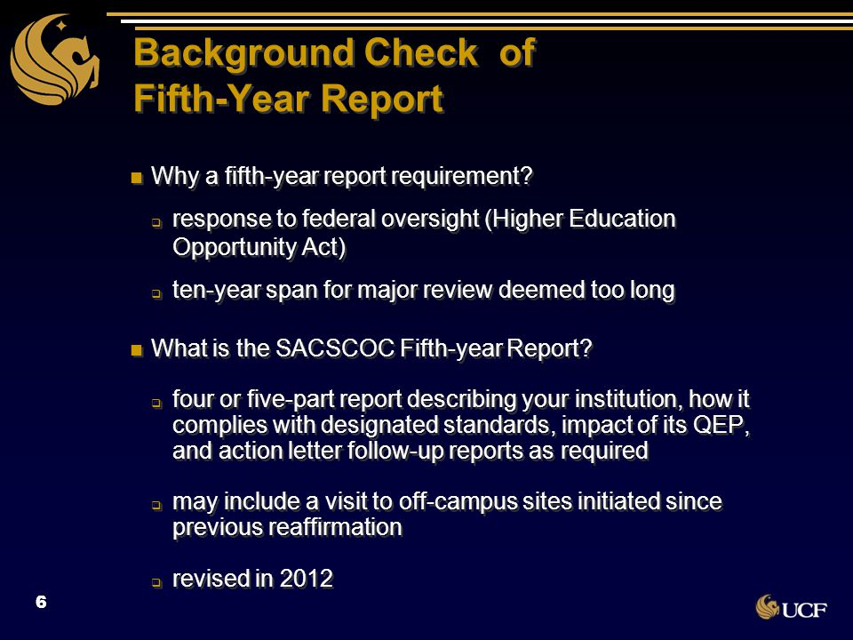 Background Check of Fifth-Year Report …continued  includes many of the most challenging standards  Quality Enhancement Plan (QEP) Impact Report  rigor required equal to that of decennial report  evaluators scrutinize 10+ reports at one time quick deadline if referral report needed referral reports evaluated by the Compliance and Reports Committee  includes many of the most challenging standards  Quality Enhancement Plan (QEP) Impact Report  rigor required equal to that of decennial report  evaluators scrutinize 10+ reports at one time quick deadline if referral report needed referral reports evaluated by the Compliance and Reports Committee 7