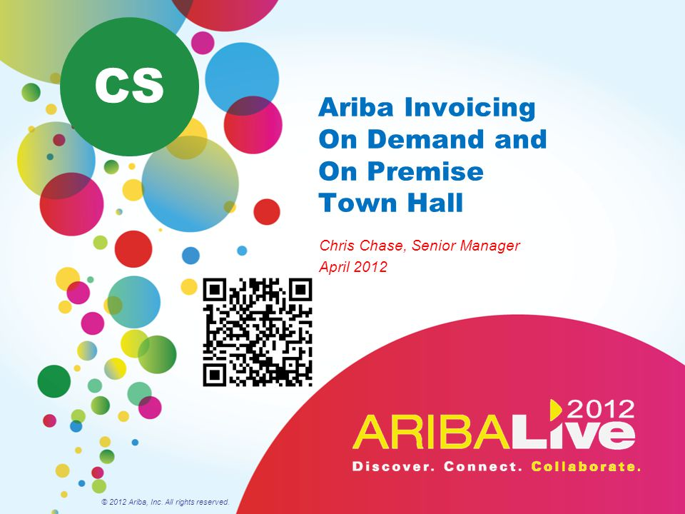 Ariba Invoicing On Demand and On Premise Town Hall Chris Chase, Senior Manager April 2012 © 2012 Ariba, Inc. All rights reserved. CS