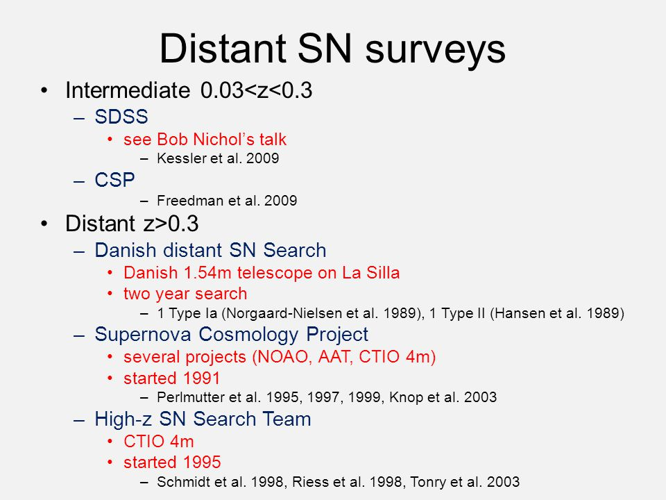 Distant SN surveys Intermediate 0.03<z<0.3 –SDSS see Bob Nichol's talk –Kessler et al. 2009 –CSP –Freedman et al. 2009 Distant z>0.3 –Danish distant S