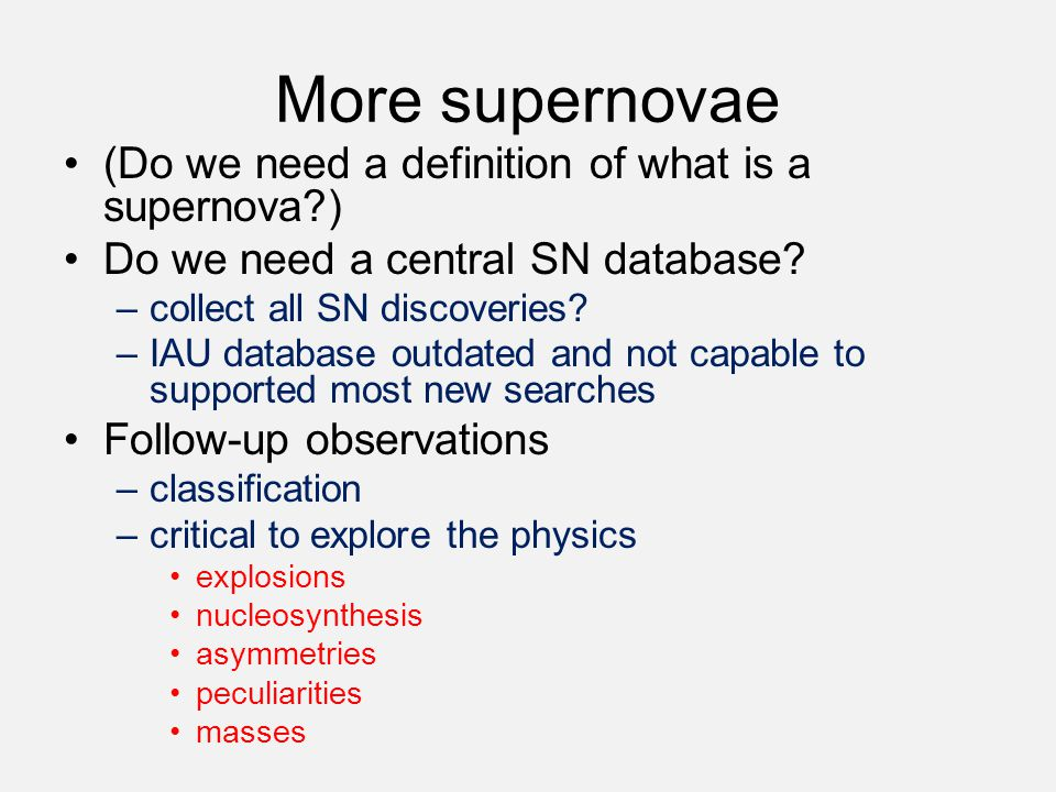 More supernovae (Do we need a definition of what is a supernova?) Do we need a central SN database? –collect all SN discoveries? –IAU database outdate
