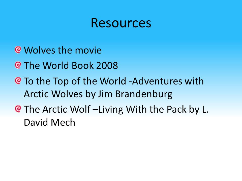 Resources Wolves the movie The World Book 2008 To the Top of the World -Adventures with Arctic Wolves by Jim Brandenburg The Arctic Wolf –Living With the Pack by L.