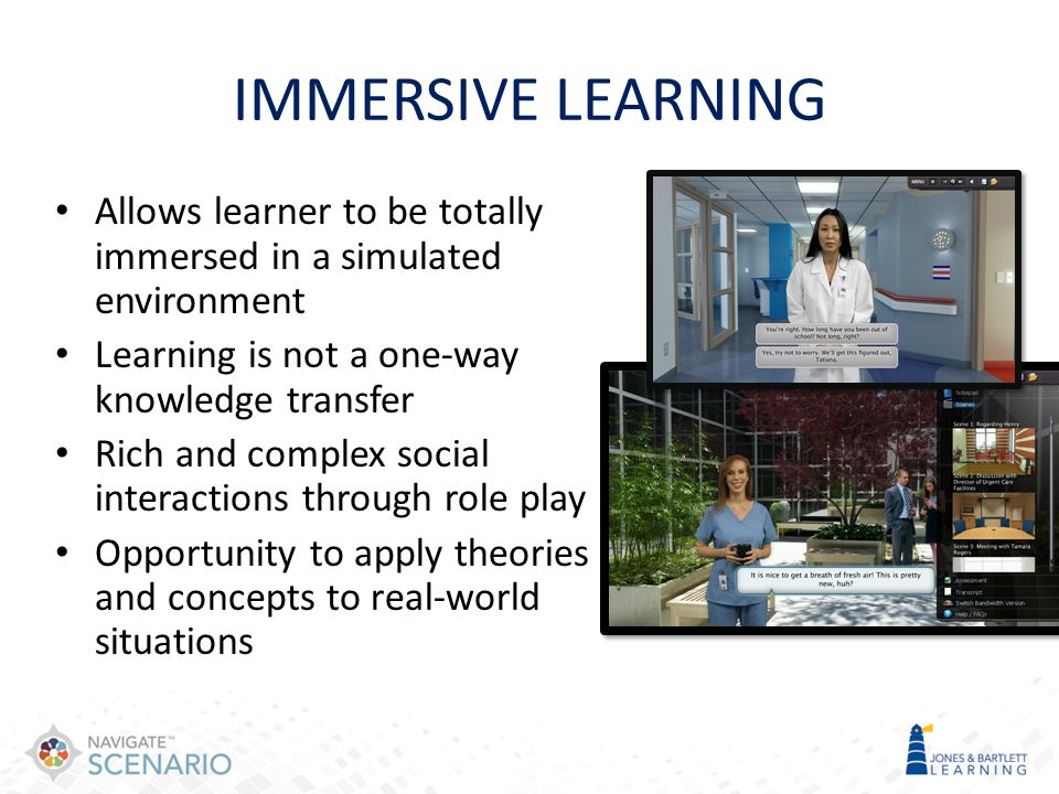 IMMERSIVE LEARNING Allows learner to be totally immersed in a simulated environment Learning is not a one-way knowledge transfer Rich and complex soci