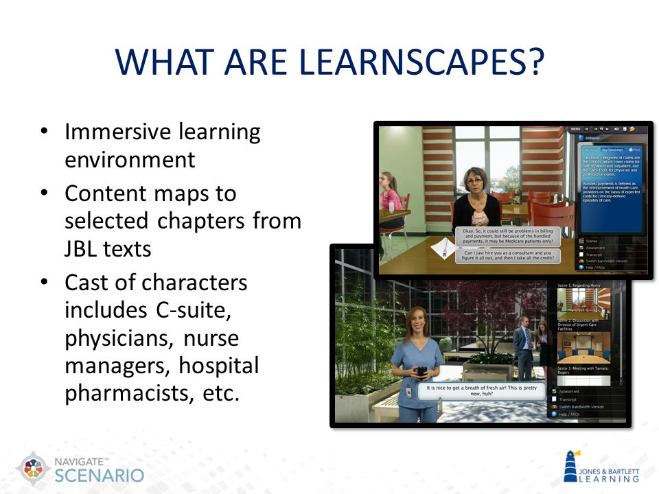 WHAT ARE LEARNSCAPES? Immersive learning environment Content maps to selected chapters from JBL texts Cast of characters includes C-suite, physicians,