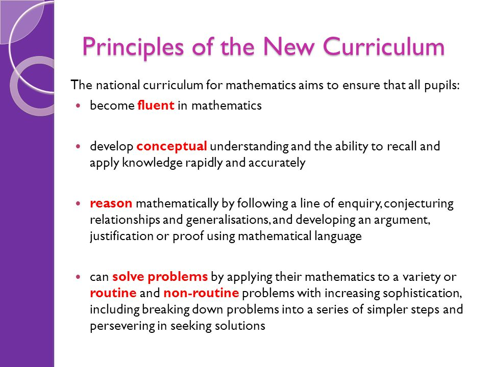 Principles of the New Curriculum The national curriculum for mathematics aims to ensure that all pupils: become fluent in mathematics develop conceptu