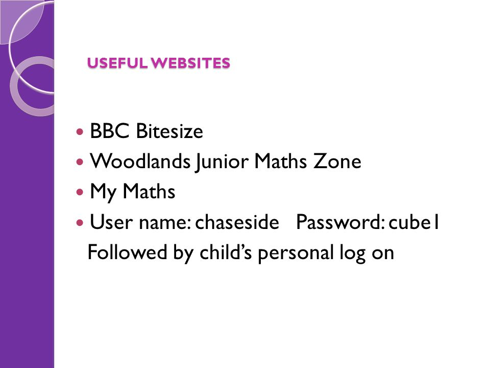 USEFUL WEBSITES BBC Bitesize Woodlands Junior Maths Zone My Maths User name: chaseside Password: cube1 Followed by child's personal log on