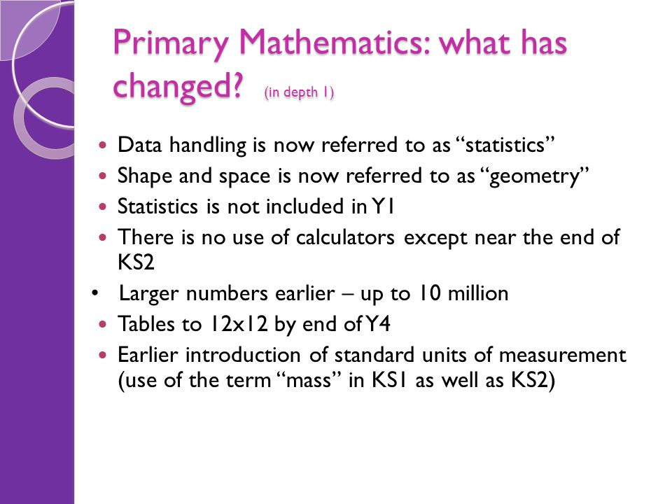 "Primary Mathematics: what has changed? (in depth 1) Data handling is now referred to as ""statistics"" Shape and space is now referred to as ""geometry"""