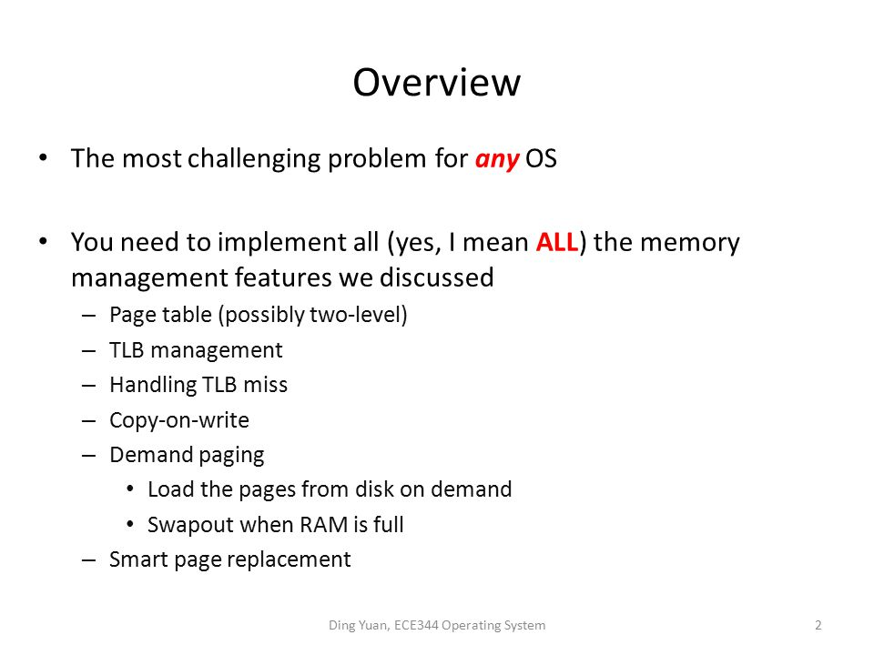 Overview The most challenging problem for any OS You need to implement all (yes, I mean ALL) the memory management features we discussed – Page table (possibly two-level) – TLB management – Handling TLB miss – Copy-on-write – Demand paging Load the pages from disk on demand Swapout when RAM is full – Smart page replacement Ding Yuan, ECE344 Operating System2