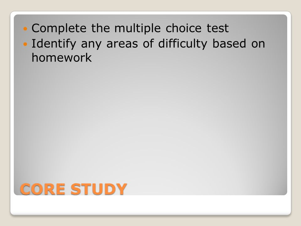 CORE STUDY Complete the multiple choice test Identify any areas of difficulty based on homework