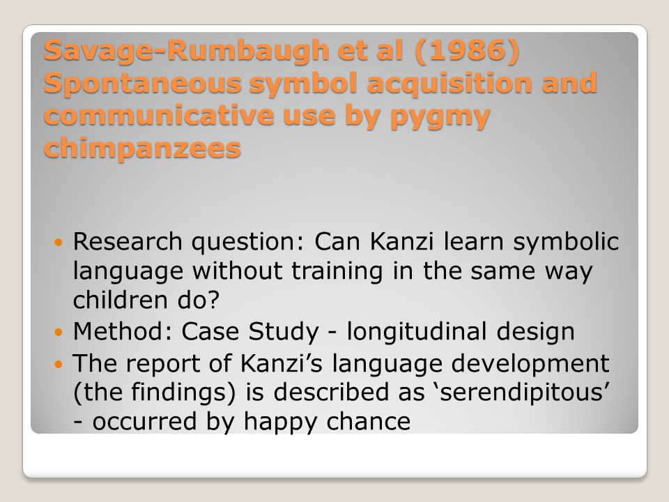 Savage-Rumbaugh et al (1986) Testing Kanzi given lexigram and/or photo asked to match to object also match to spoken English see example list