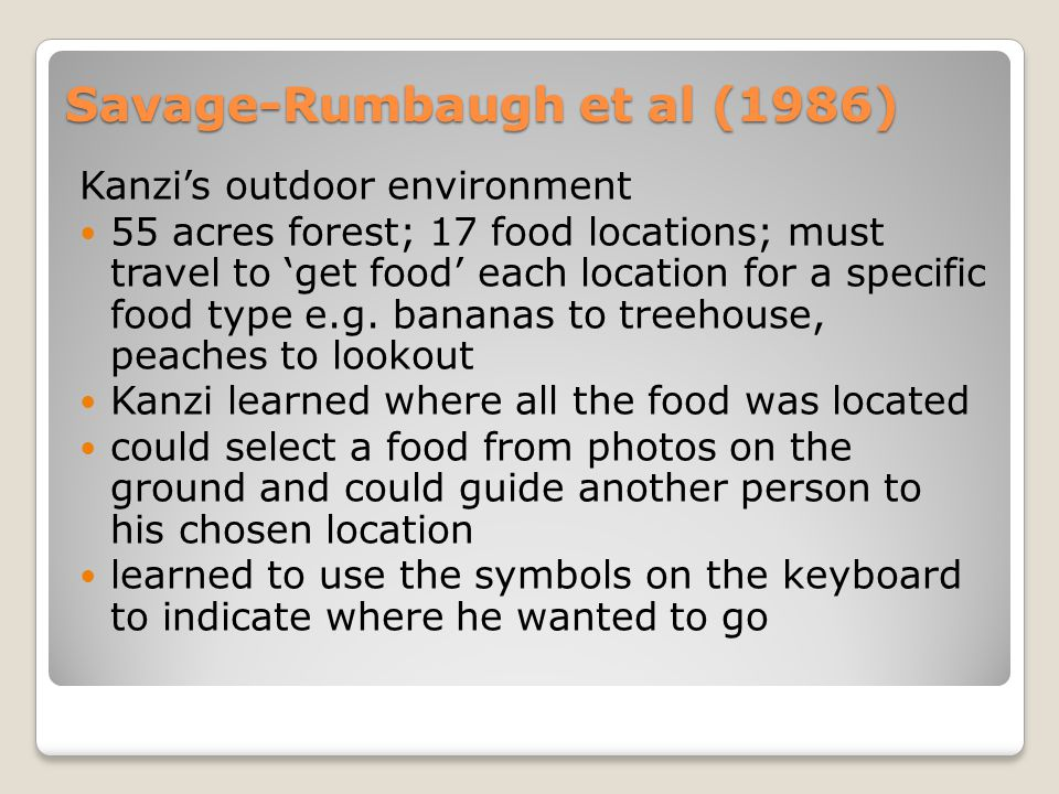 Savage-Rumbaugh et al (1986) Kanzi's outdoor environment 55 acres forest; 17 food locations; must travel to 'get food' each location for a specific food type e.g.