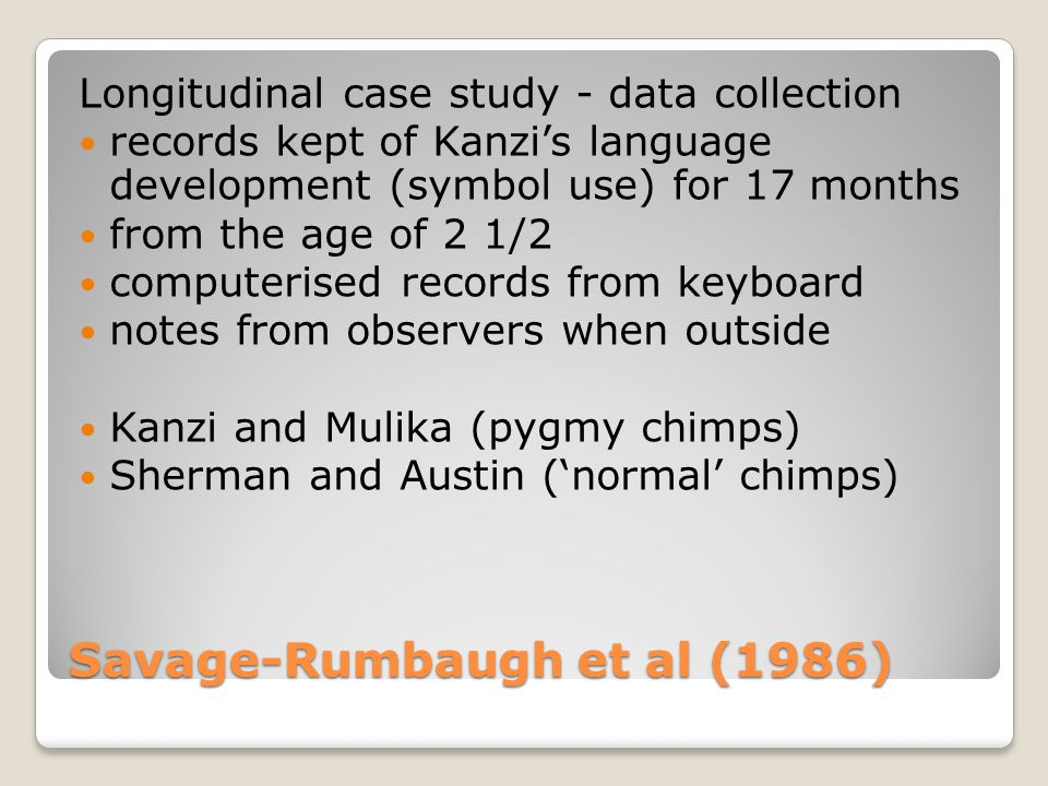 Savage-Rumbaugh et al (1986) Longitudinal case study - data collection records kept of Kanzi's language development (symbol use) for 17 months from the age of 2 1/2 computerised records from keyboard notes from observers when outside Kanzi and Mulika (pygmy chimps) Sherman and Austin ('normal' chimps)