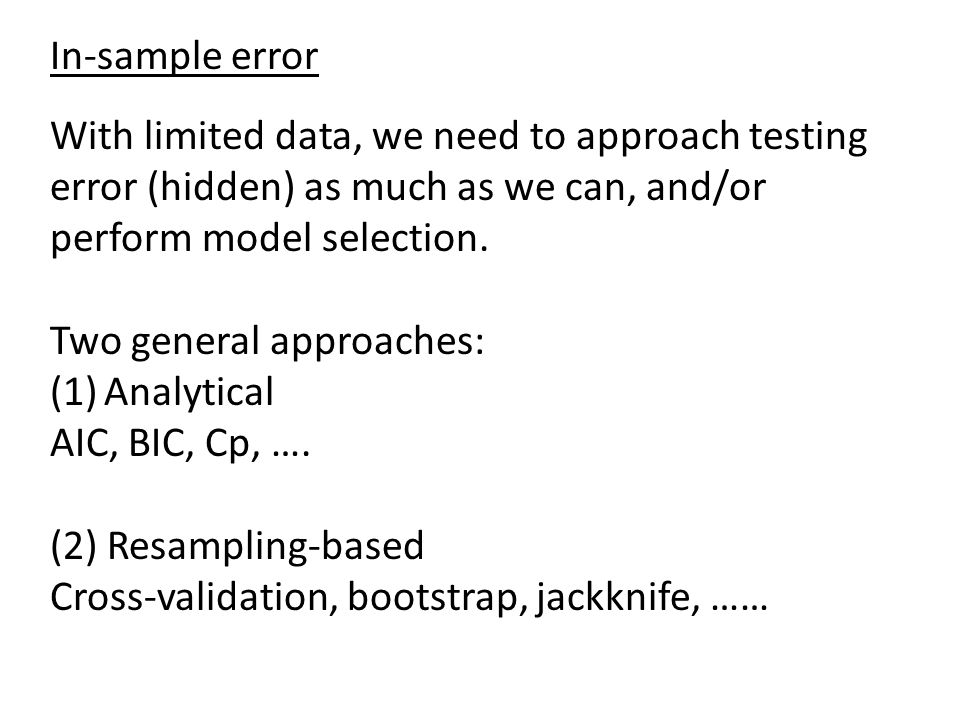 In-sample error With limited data, we need to approach testing error (hidden) as much as we can, and/or perform model selection. Two general approache
