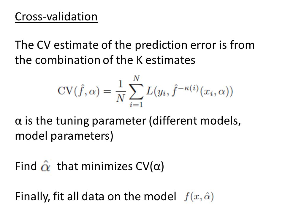Cross-validation The CV estimate of the prediction error is from the combination of the K estimates α is the tuning parameter (different models, model