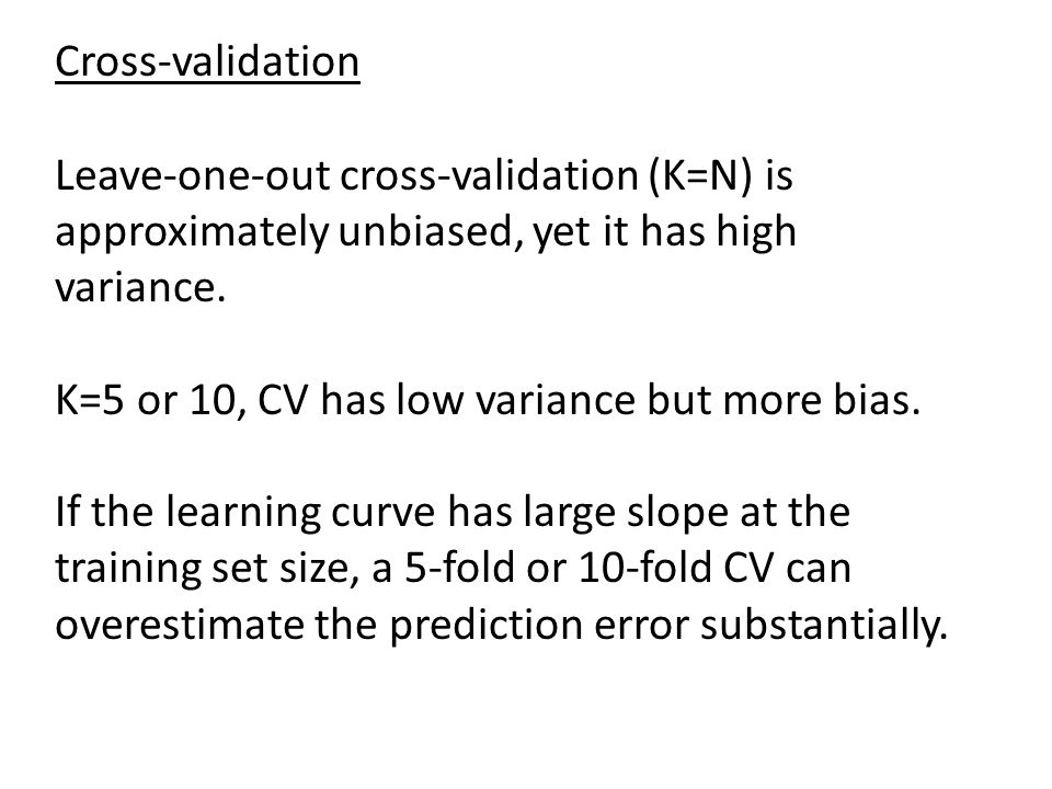 Cross-validation Leave-one-out cross-validation (K=N) is approximately unbiased, yet it has high variance. K=5 or 10, CV has low variance but more bia
