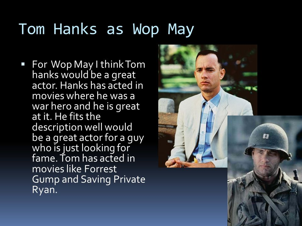 Tom Hanks as Wop May  For Wop May I think Tom hanks would be a great actor. Hanks has acted in movies where he was a war hero and he is great at it.