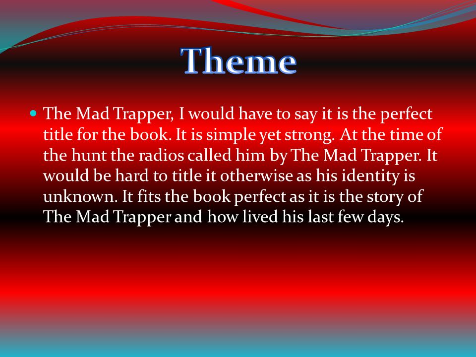 The Mad Trapper, I would have to say it is the perfect title for the book. It is simple yet strong. At the time of the hunt the radios called him by T