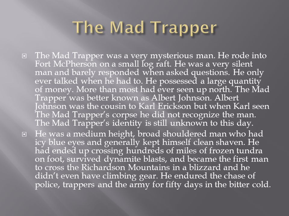  The Mad Trapper was a very mysterious man. He rode into Fort McPherson on a small log raft. He was a very silent man and barely responded when asked