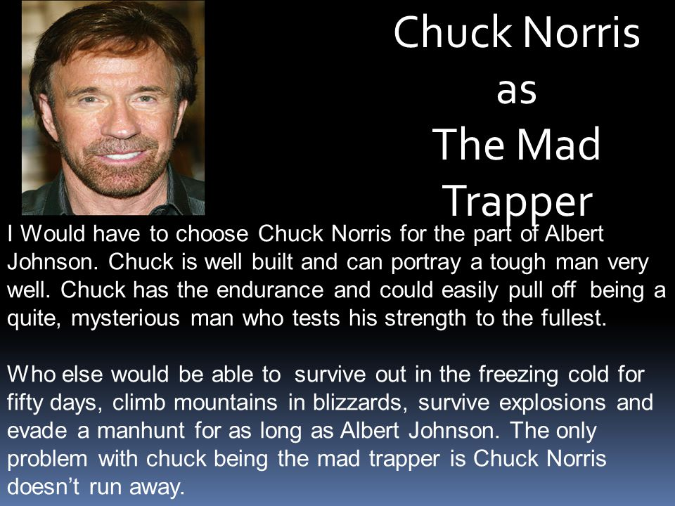 Chuck Norris as The Mad Trapper I Would have to choose Chuck Norris for the part of Albert Johnson. Chuck is well built and can portray a tough man ve
