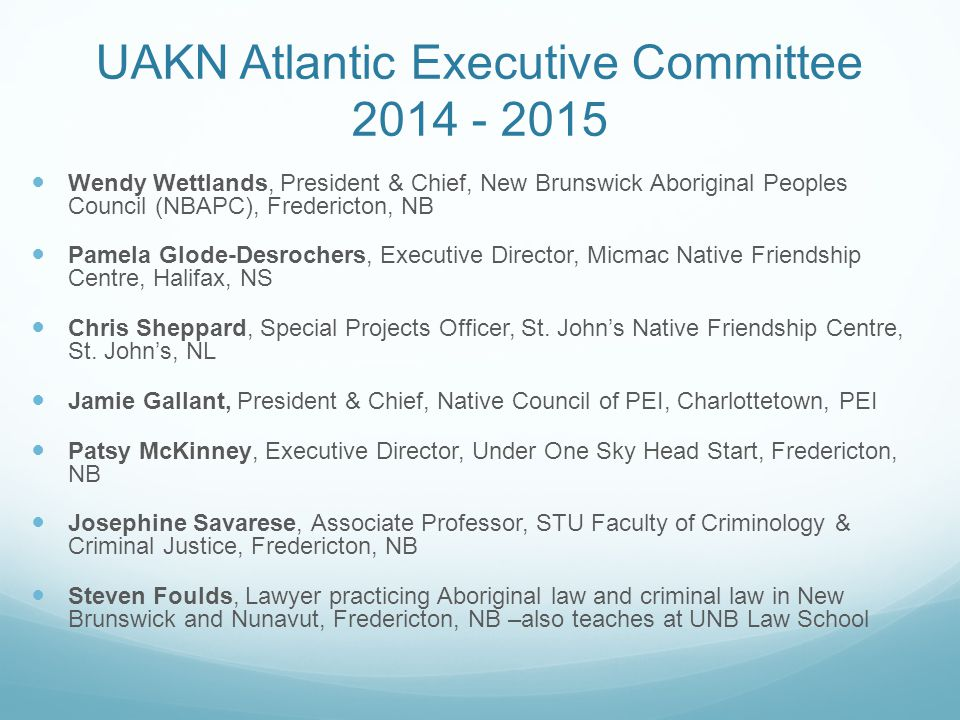 UAKN Atlantic Executive Committee 2014 - 2015 Wendy Wettlands, President & Chief, New Brunswick Aboriginal Peoples Council (NBAPC), Fredericton, NB Pamela Glode-Desrochers, Executive Director, Micmac Native Friendship Centre, Halifax, NS Chris Sheppard, Special Projects Officer, St.