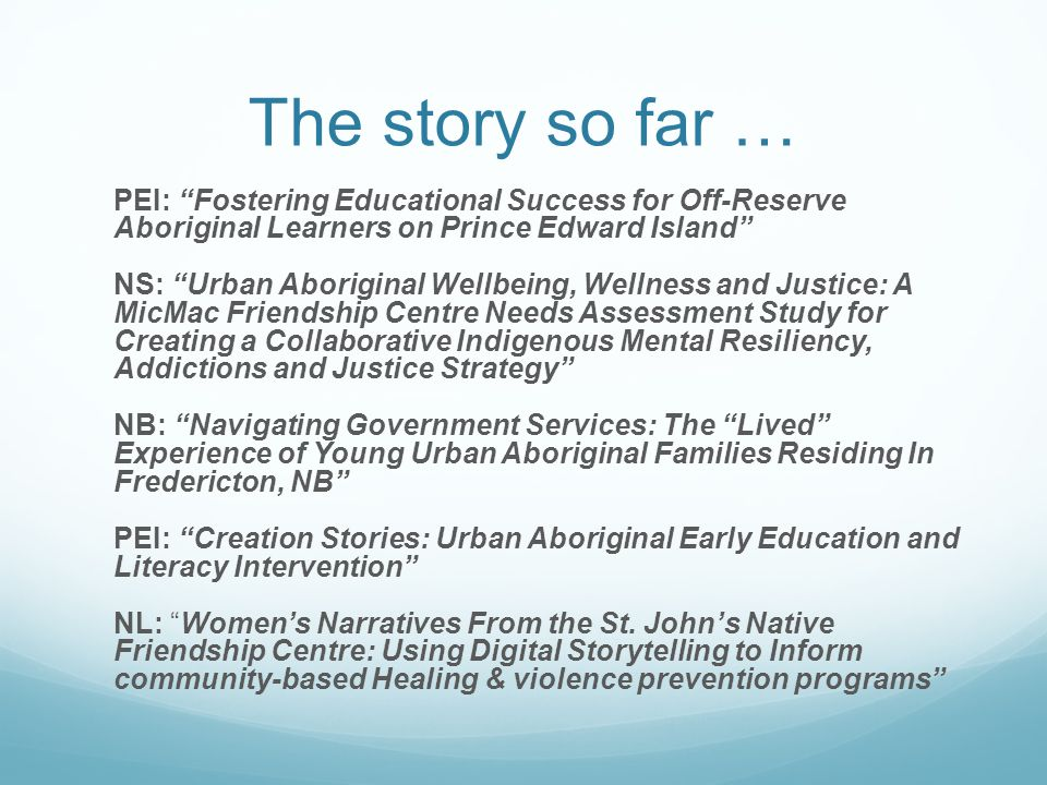 The story so far … PEI: Fostering Educational Success for Off-Reserve Aboriginal Learners on Prince Edward Island NS: Urban Aboriginal Wellbeing, Wellness and Justice: A MicMac Friendship Centre Needs Assessment Study for Creating a Collaborative Indigenous Mental Resiliency, Addictions and Justice Strategy NB: Navigating Government Services: The Lived Experience of Young Urban Aboriginal Families Residing In Fredericton, NB PEI: Creation Stories: Urban Aboriginal Early Education and Literacy Intervention NL: Women's Narratives From the St.