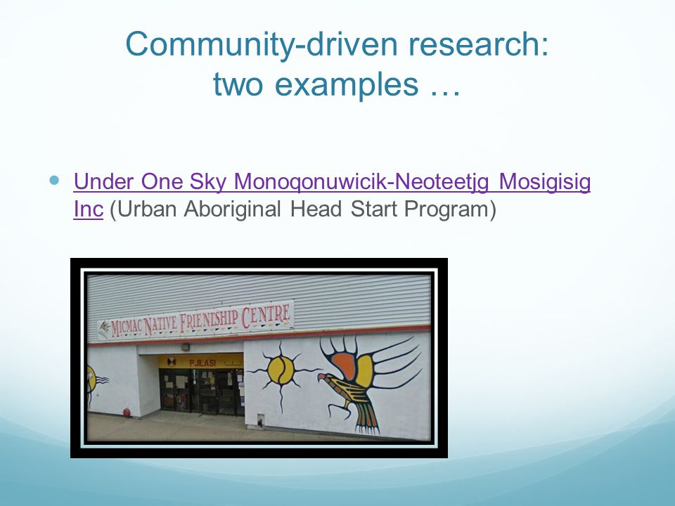 Community-driven research: two examples … Under One Sky Monoqonuwicik-Neoteetjg Mosigisig Inc (Urban Aboriginal Head Start Program) Under One Sky Monoqonuwicik-Neoteetjg Mosigisig Inc