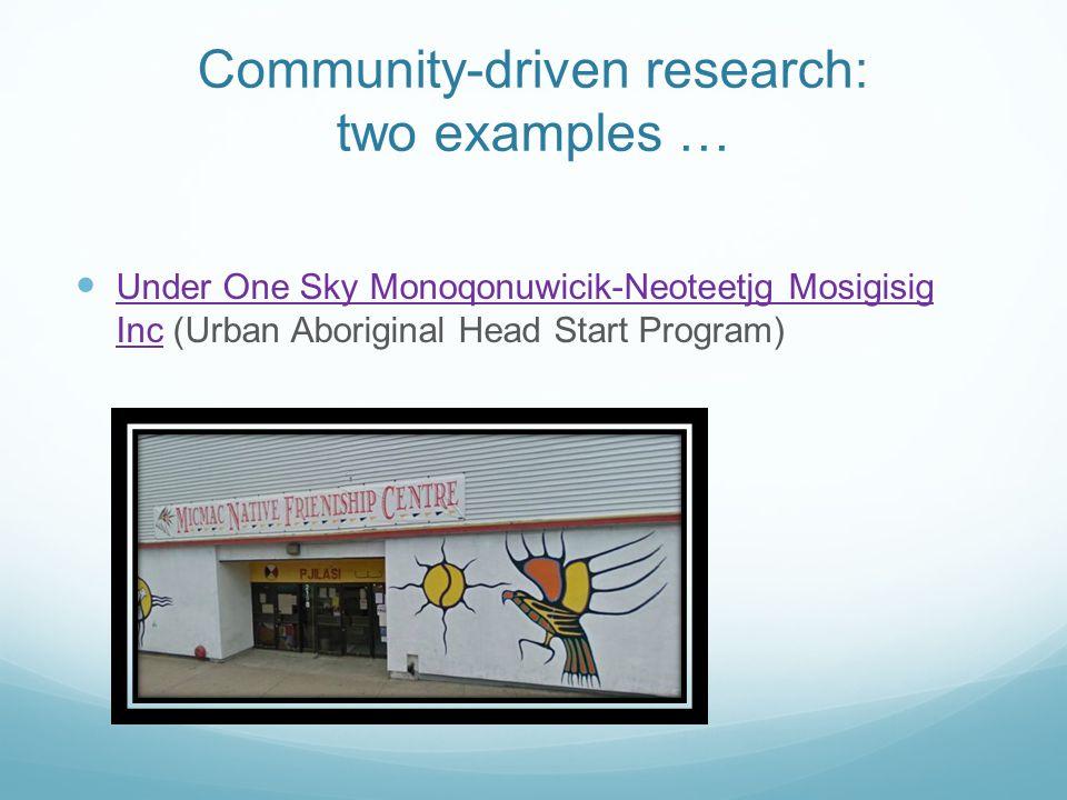 Community-driven research: two examples … Under One Sky Monoqonuwicik-Neoteetjg Mosigisig Inc (Urban Aboriginal Head Start Program) Under One Sky Monoqonuwicik-Neoteetjg Mosigisig Inc