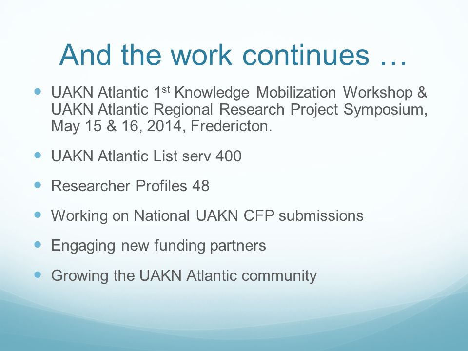 And the work continues … UAKN Atlantic 1 st Knowledge Mobilization Workshop & UAKN Atlantic Regional Research Project Symposium, May 15 & 16, 2014, Fredericton.
