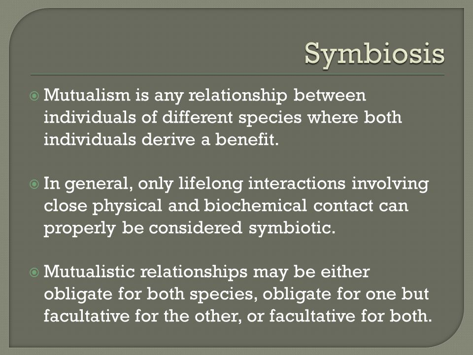  Mutualism is any relationship between individuals of different species where both individuals derive a benefit.