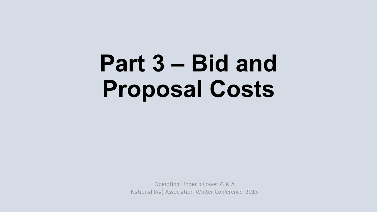 Old rule: 3% of first year's revenue No longer true due to lower margins Impact of IDIQ and MATOC bids Need to maintain discipline Be willing to abort bids Operating Under a Lower G & A National 8(a) Association Winter Conference 2015