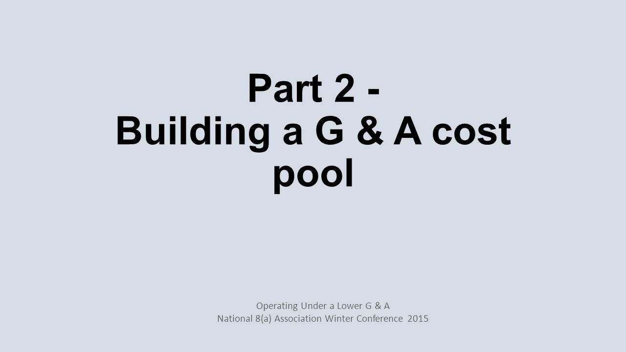Building a G & A cost pool Easier in a new company than an existing one In CPFF environment must be DCAA approved Allocation of costs Chart of Accounts Internal and external financial statements Operating Under a Lower G & A National 8(a) Association Winter Conference 2015
